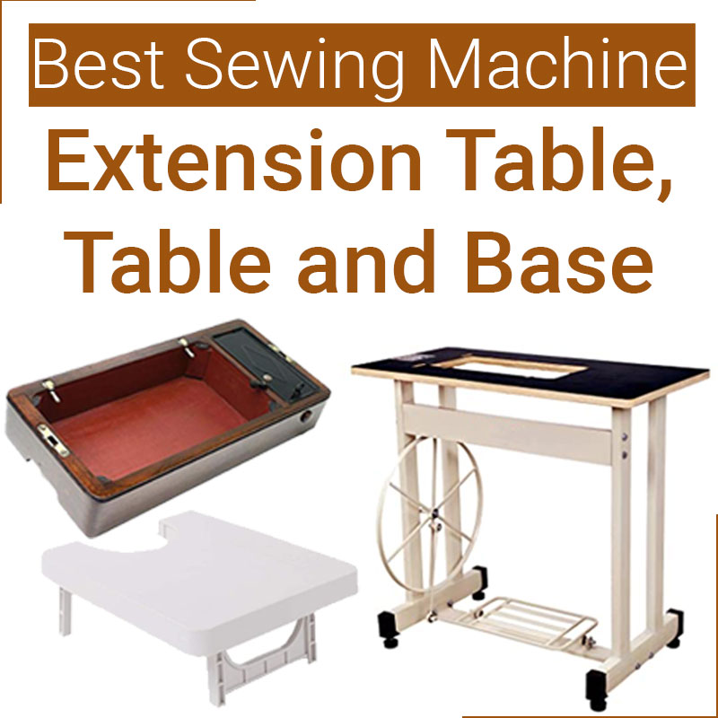 Best Sewing Machine extension table, table and base